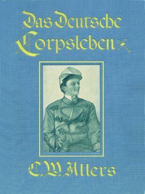 Das Deutsche Corpsleben von Christian Wilhelm Allers von Allers,  Christian Wilhelm, Koch,  Hans-Reinhard, Moldenhauer,  Franz