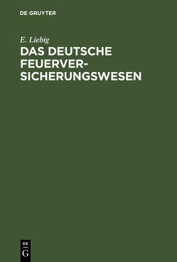 Das deutsche Feuerversicherungswesen von Liebig,  E.