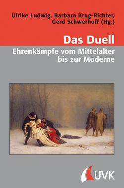 Das Duell – Ehrenkämpfe vom Mittelalter bis zur Moderne von Krug-Richter,  Barbara, Ludwig,  Ulrike, Schwerhoff,  Gerd