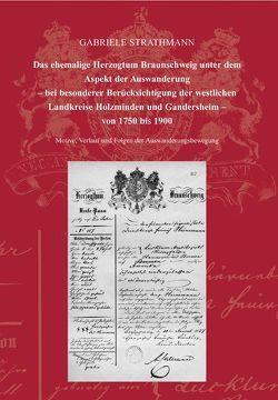 Das ehemalige Herzogtum Braunschweig unter dem Aspekt der Auswanderung – bei besonderer Berücksichtigung der westlichen Landkreise Holzminden und Gandersheim von 1750 bis 1900 von Jarck,  Horst R, Strathmann,  Gabriele