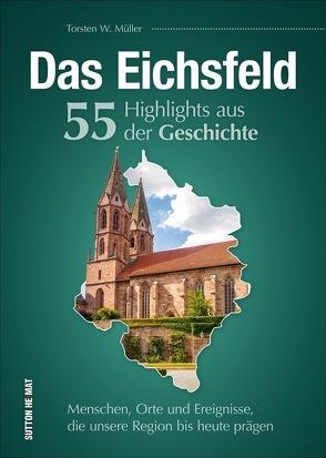 Das Eichsfeld. 55 Highlights aus der Geschichte von Müller,  Torsten W
