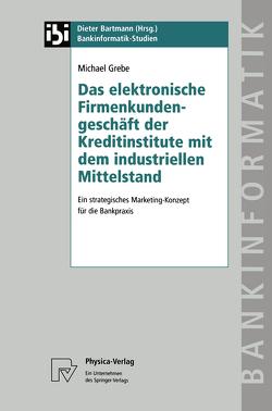 Das elektronische Firmenkundengeschäft der Kreditinstitute mit dem industriellen Mittelstand von Grebe,  Michael
