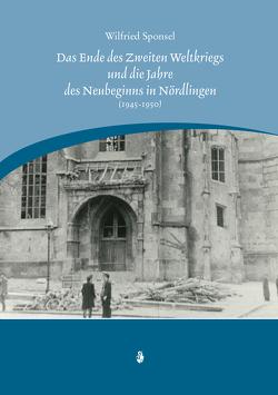 Das Ende des Zweiten Weltkrieges und die Jahre des Neubeginns in Nördlingen (1945-1950) von Sponsel,  Wilfried
