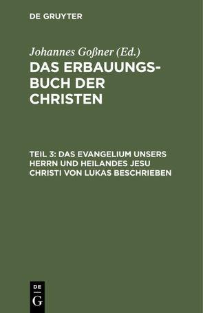 Das Erbauungs-Buch der Christen / Das Evangelium unsers Herrn und Heilandes Jesu Christi von Lukas beschrieben von Goßner,  Johannes