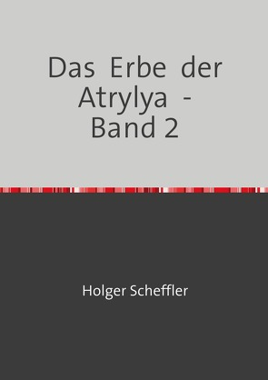 Das Erbe der Atrylya / Das Erbe der Atrylya – Band 2 von Scheffler,  Holger