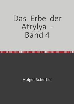 Das Erbe der Atrylya / Das Erbe der Atrylya – Band 4 von Scheffler,  Holger