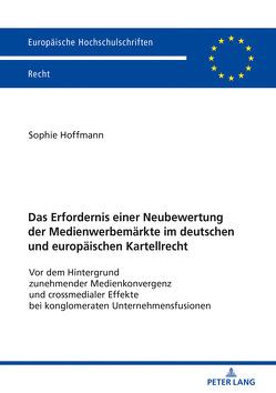 Das Erfordernis einer Neubewertung der Medienwerbemärkte im deutschen und europäischen Kartellrecht von Hoffmann,  Sophie