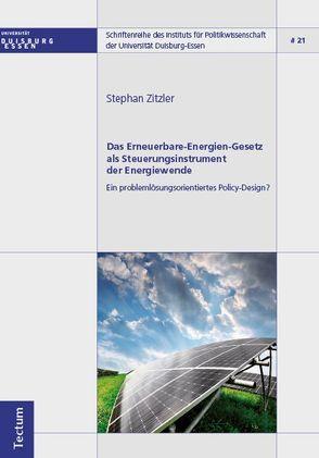 Das Erneuerbare-Energien-Gesetz als Steuerungsinstrument der Energiewende – Ein problemlösungsorientiertes Policy-Design? von Zitzler,  Stephan