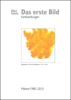 Das erste Bild – Farbhandlungen. Malerei 1980–2015 von Evertz,  Klaus