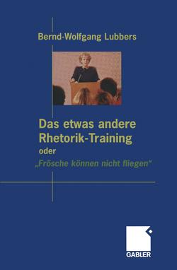 """Das etwas andere Rhetorik-Training oder """"Frösche können nicht fliegen"""" von Lubbers,  Bernd Wolfgang"""