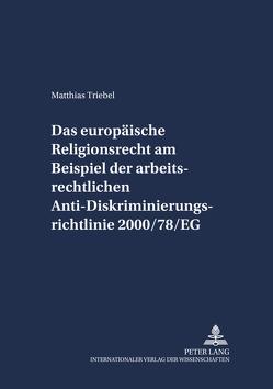 Das europäische Religionsrecht am Beispiel der arbeitsrechtlichen Anti-Diskriminierungsrichtlinie 2000/78/EG von Triebel,  Matthias