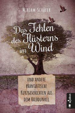 Das Fehlen des Flüsterns im Wind … und andere phantastische Kurzgeschichten aus dem Halbdunkel von Schäfer,  Miriam