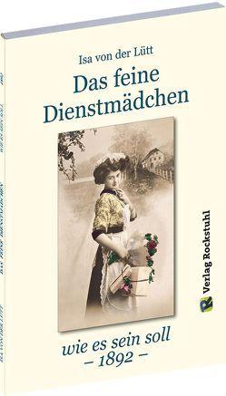 Das feine Dienstmädchen wie es sein soll. 1892 von Lütt,  Isa von der, Rockstuhl,  Harald