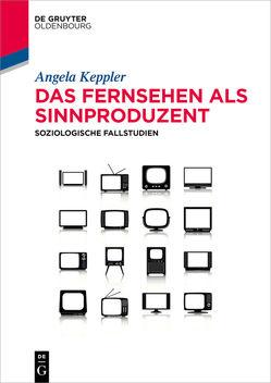 Das Fernsehen als Sinnproduzent von Keppler,  Angela