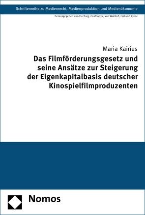 Das Filmförderungsgesetz und seine Ansätze zur Steigerung der Eigenkapitalbasis deutscher Kinospielfilmproduzenten von Kairies,  Maria