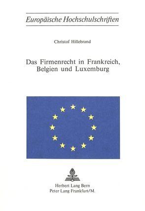 Das Firmenrecht in Frankreich, Belgien und Luxemburg von Hillebrand, Christof