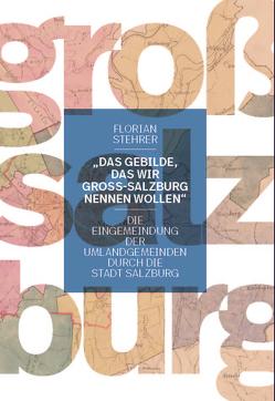 """""""Das Gebilde, das wir Groß-Salzburg nennen wollen"""" von Stehrer,  Florian"""