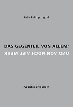 Das Gegenteil von allem; und von noch viel mehr von Ingold,  Felix Philipp