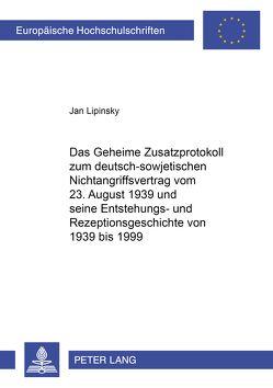 Das Geheime Zusatzprotokoll zum deutsch-sowjetischen Nichtangriffsvertrag vom 23. August 1939 und seine Entstehungs- und Rezeptionsgeschichte von 1939 bis 1999 von Lipinsky,  Jan