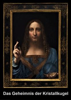 Das Geheimnis der Kristallkugel im Gemälde, Salvator mundi, von Leonardo da Vinci von Berwanger,  Rudolf