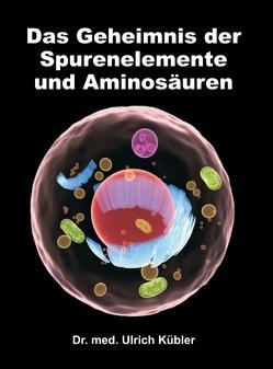 Das Geheimnis der Spurenelemente und Aminosäuren von Kübler,  Dr. med Ulrich