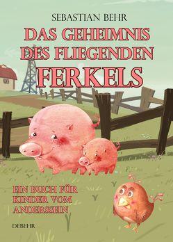 Das Geheimnis des fliegenden Ferkels – Ein Buch für Kinder vom Anderssein von Behr,  Sebastian