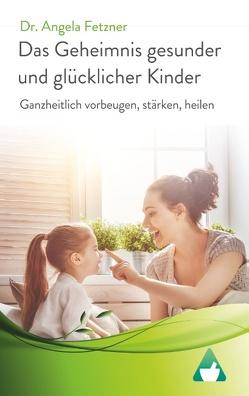 Das Geheimnis gesunder und glücklicher Kinder von Fetzner,  Angela