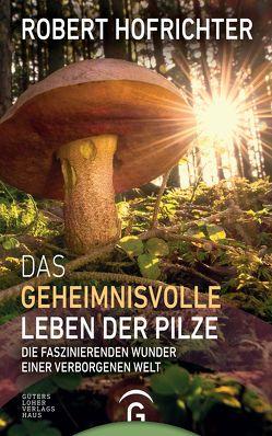 Das geheimnisvolle Leben der Pilze von Hofrichter,  Robert