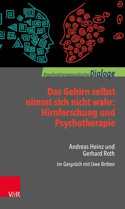 Das Gehirn selbst nimmt sich nicht wahr: Hirnforschung und Psychotherapie von Britten,  Uwe, Heinz,  Andreas, Roth,  Gerhard