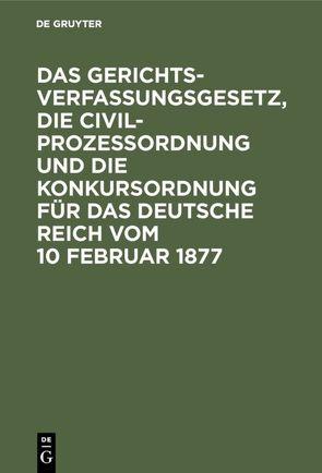 Das Gerichtsverfassungsgesetz, die Civilprozessordnung und die Konkursordnung für das Deutsche Reich vom 10 Februar 1877