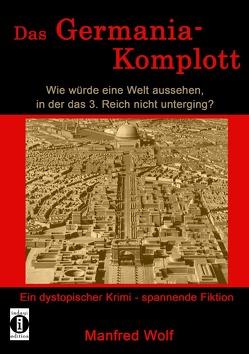 Das Germania-Komplott: Wie würde eine Welt aussehen, in der das 3. Reich nicht unterging? von Wolf,  Manfred