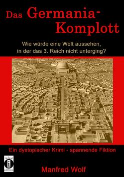 Das Germania-Komplott: Wie würde eine Welt aussehen, in der das 3. Reich nicht unterging? von Manfred,  Wolf