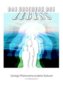 Das Geschenk des Lebens / Das Geschenk des Lebens – Geistige Phänomene anderer Kulturen 2 von Bertram,  Wolfgang