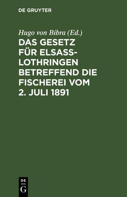 Das Gesetz für Elsaß-Lothringen betreffend die Fischerei vom 2. Juli 1891 von Bibra,  Hugo von