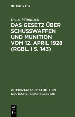Das Gesetz über Schusswaffen und Munition vom 12. April 1928 (RGS. I S. 143) von Wündisch,  Ernst
