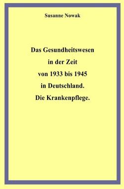 Das Gesundheitswesen in der Zeit von 1933 bis 1945 in Deutschland. Die Krankenpflege. von Nowak,  Susanne