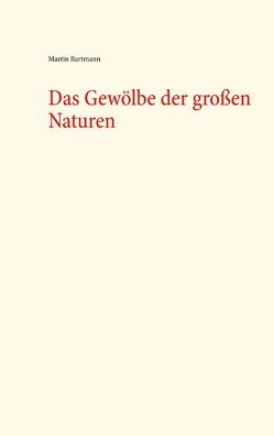 Das Gewölbe der großen Naturen von Bartmann,  Martin