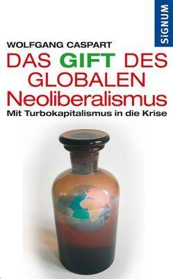 Das Gift des Globalen Neoliberalismus von Caspart,  Wolfgang