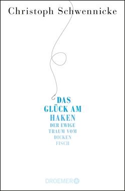 Das Glück am Haken von Schwennicke,  Christoph