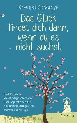 Das Glück findet dich dann, wenn du es nicht suchst von Sodargye,  Khenpo, Weingart,  Karin