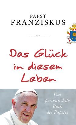 Das Glück in diesem Leben von Betz,  Julika Ulrike, Franziskus (Papst), Römer,  Stefanie, Schott,  Julia