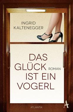 Das Glück ist ein Vogerl von Kaltenegger,  Ingrid