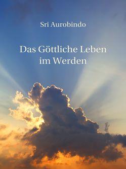 Das Göttliche Leben im Werden von Aurobindo,  Sri