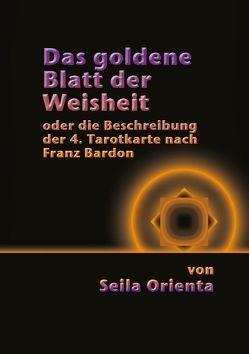 Das Goldene Blatt der Weisheit oder die Beschreibung der 4. Tarotkarte  nach Franz Bardon von Orienta,  Seila