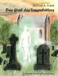 Das Grab des Tempelritters von Frank,  Michael A., Soisses,  Cornelia von, Soisses,  Franz von