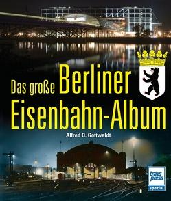 Das große Berliner Eisenbahn-Album von Gottwaldt,  Alfred B.
