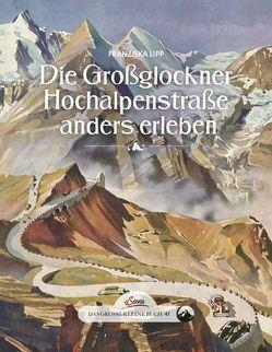 Das große kleine Buch: Die Großglockner Hochalpenstraße anders erleben von Lipp,  Franziska