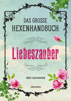 Das große Hexen-Handbuch – Liebeszauber von Alexander,  Skye, Kröning,  Christel