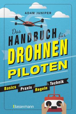 Das Handbuch für Drohnen-Piloten. Basics, Praxis, Technik, Regeln von Herbig,  Rena, Juniper,  Adam