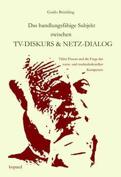 Das handlungsfähige Subjekt zwischen TV-Diskurs und Netz-Dialog von Bröckling,  Guido